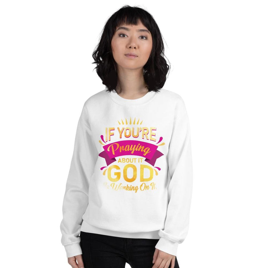 If You're Praying About It God Is Working On IT Sweatshirt