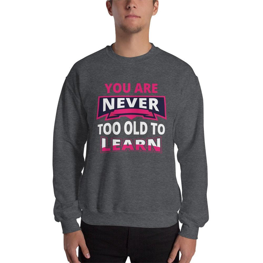 You Are Never Too Old To Learn Sweatshirt