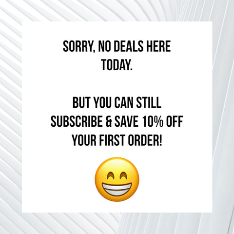 Sorry, no deals here today. But, you can still Subscribe & Save 10% OFF your first order!