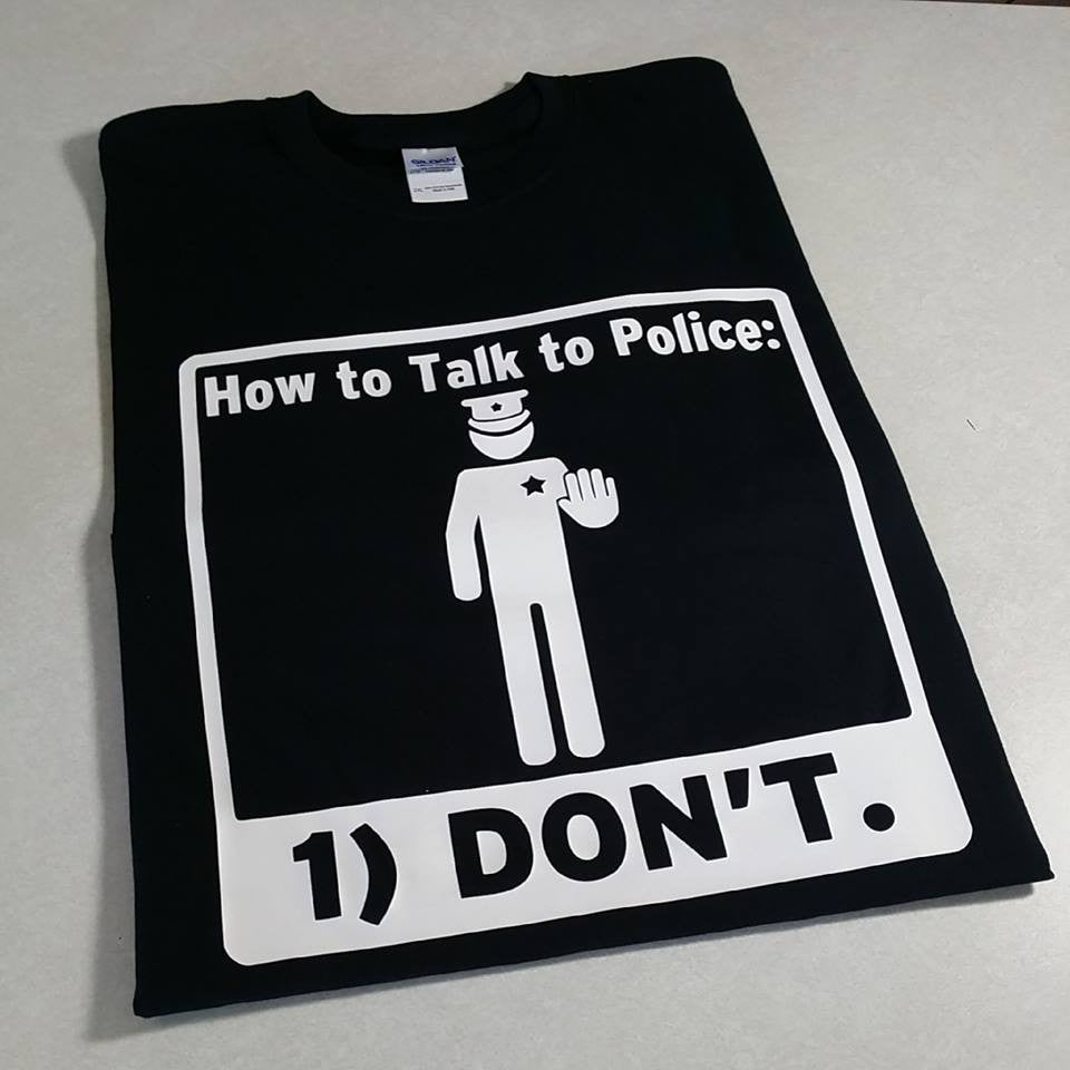 How to Talk to Police: 1) DON'T. T-shirt