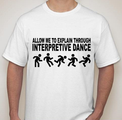 Allow Me To Explain Through Interpretive Dance T-shirt