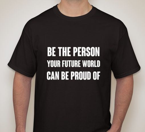Be The Person Your Future World Can Be Proud Of T-shirt