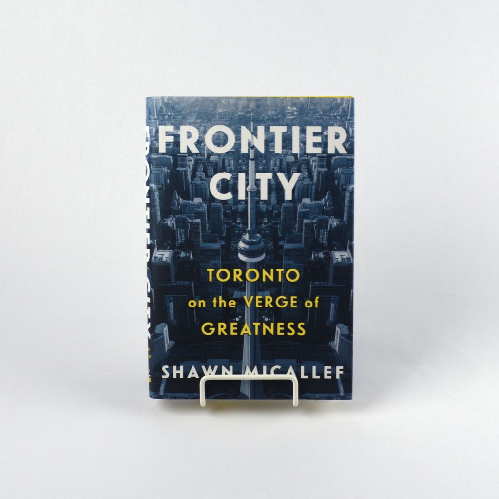 Frontier City: Toronto on the Verge of Greatness by Shawn Micallef