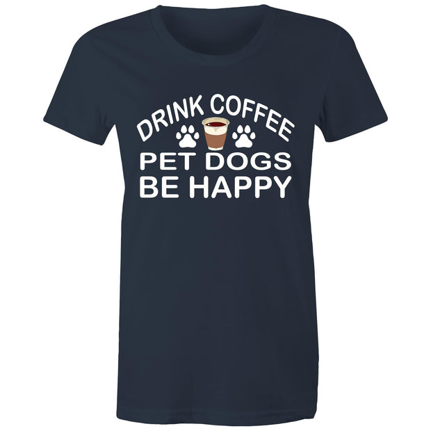 Drink Coffee Pet Dogs Be Happy - Women's Tee