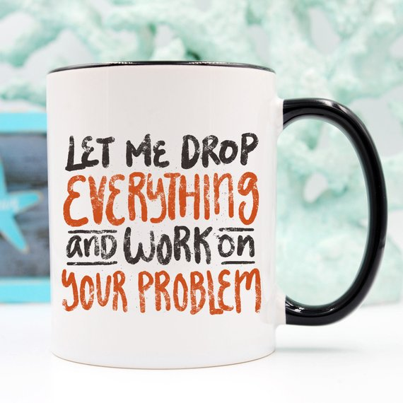 11oz Coffee Mug - Let Me Drop Everything And ... -