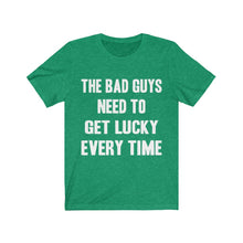 Load image into Gallery viewer, The Bad Guys Need To Get Lucky Every Time | Casual Short Sleeves Unisex Tee | Women And Men | T-shirt | Top Quality