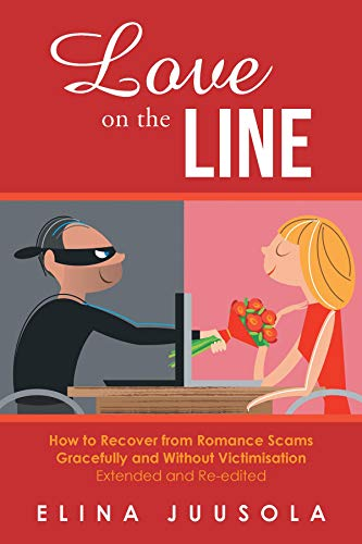 Love on the Line: How to Recover from Romance Scams Gracefully and Without Victimisation Extended and Re-edited