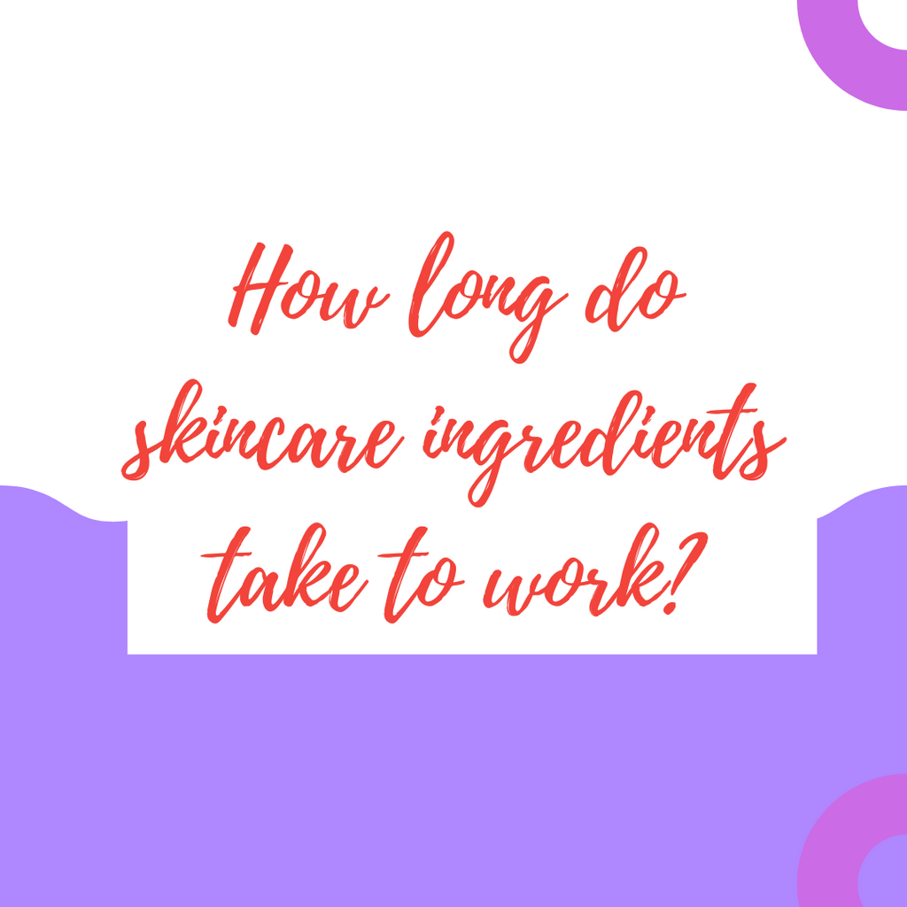 HOW LONG DO SKINCARE INGREDIENTS TAKE TO WORK?