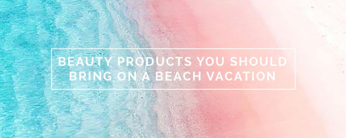 BEAUTY PRODUCTS YOU SHOULD BRING ON A BEACH VACATION