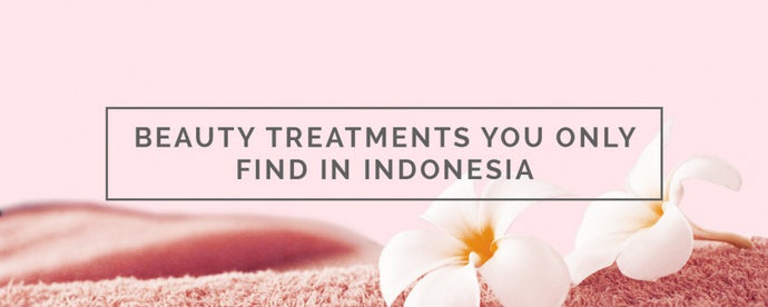 BEAUTY TREATMENTS YOU ONLY FIND IN INDONESIA