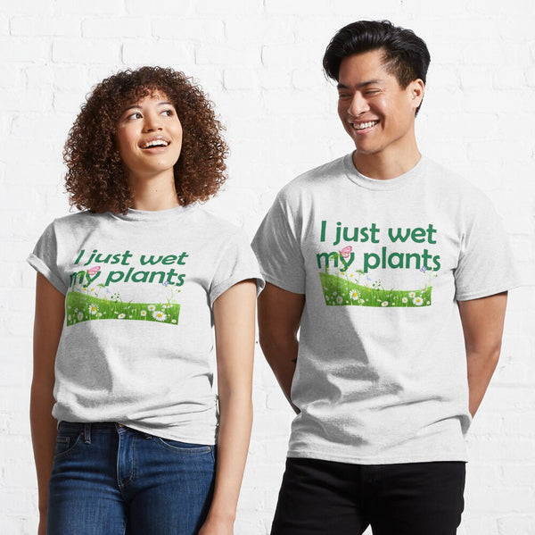 I Just Wet My Plants ~ Classic Unisex T-Shirt 100% Cotton FREE SHIP Perfect your favorite Gardener, Great Gift!