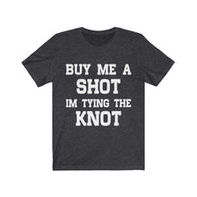 Load image into Gallery viewer, Buy Me A Shot I'm Tying The Knot | Printed Graphic Design | Casual Short Sleeves Unisex Tee | Women And Men | T-shirt | Multicolor