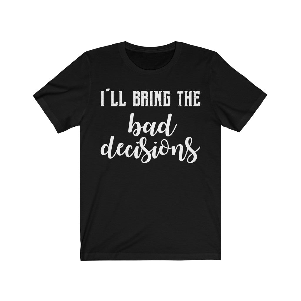 I Will Bring The Bad Decision | Casual Short Sleeves Unisex Tee | Women And Men | Bachelor Party T-shirt | Multicolor