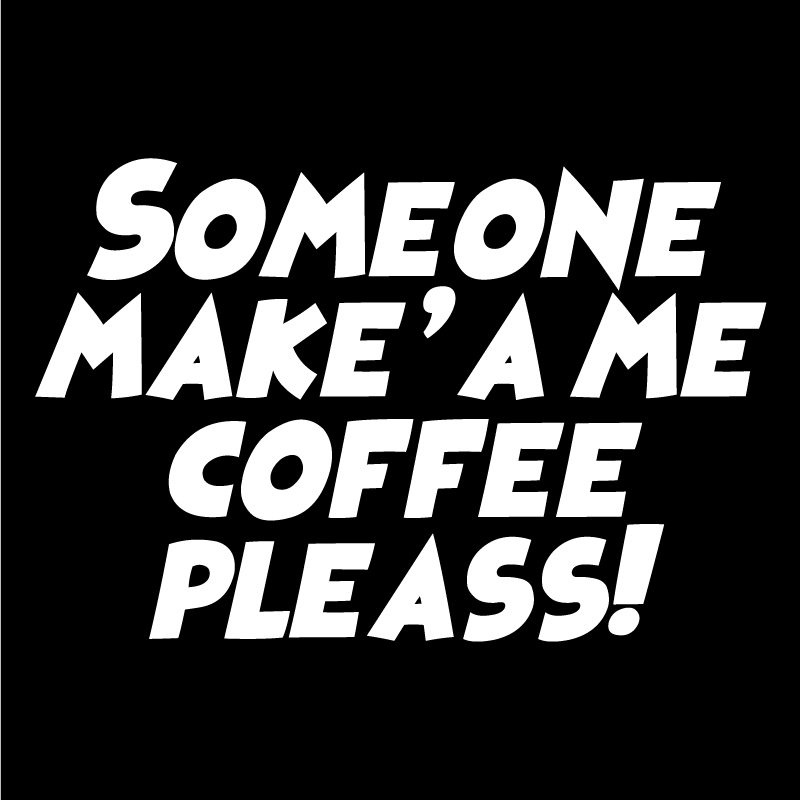 Someone make'a me coffee pleass! Text Only
