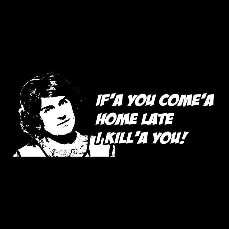 If'a you come'a Home late I kill'a you!