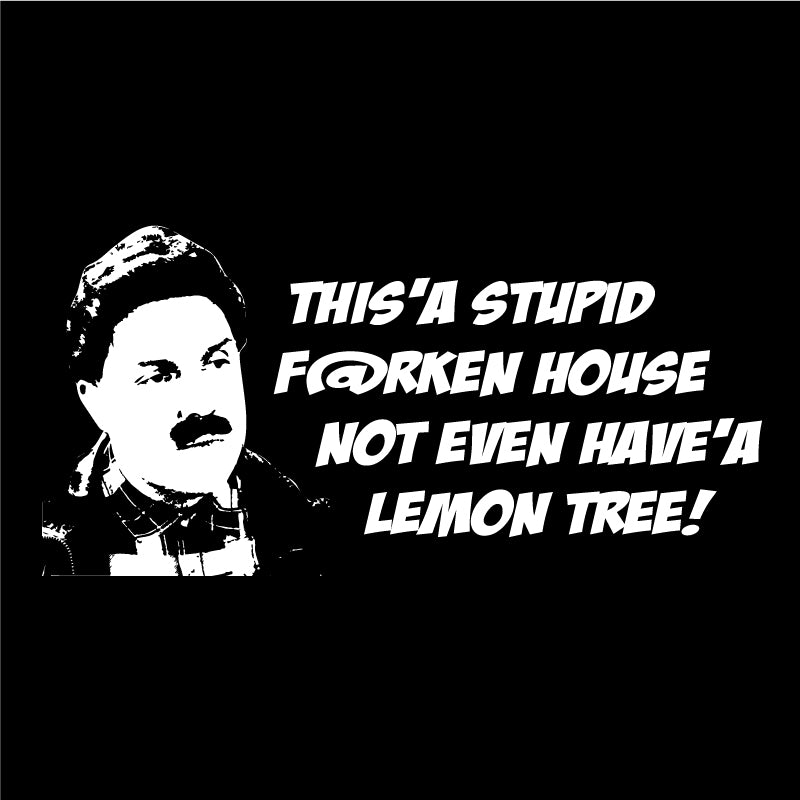 This'a stupid f@rken house not even have'a lemon tree!