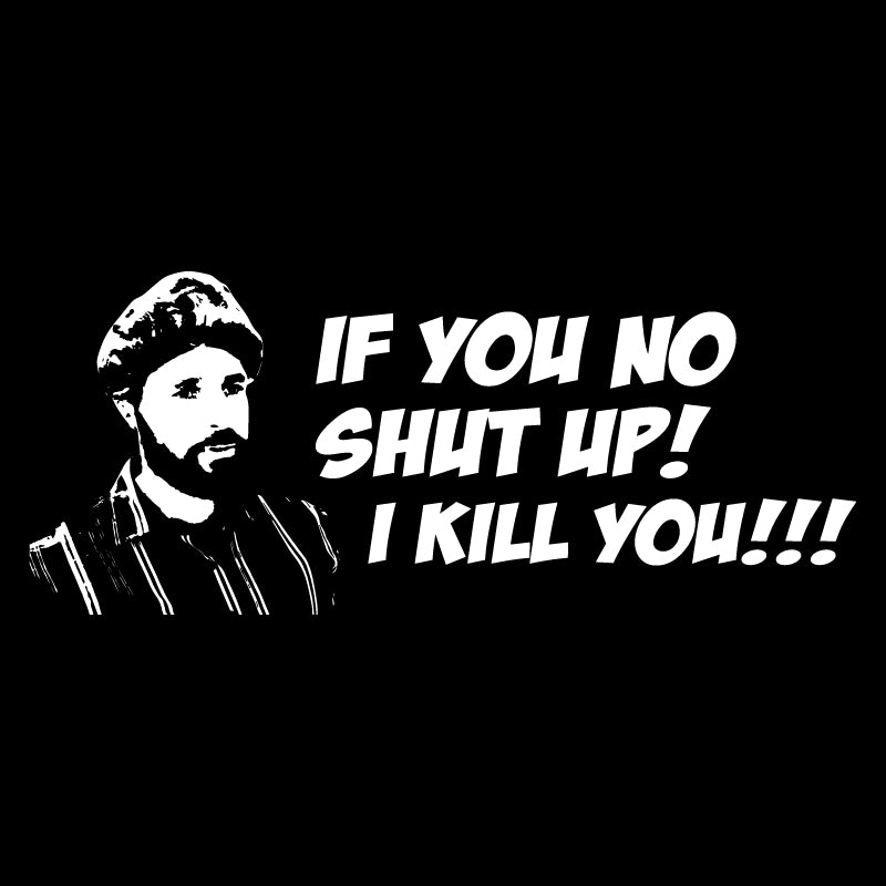 If you no shut up! I kill you!!!