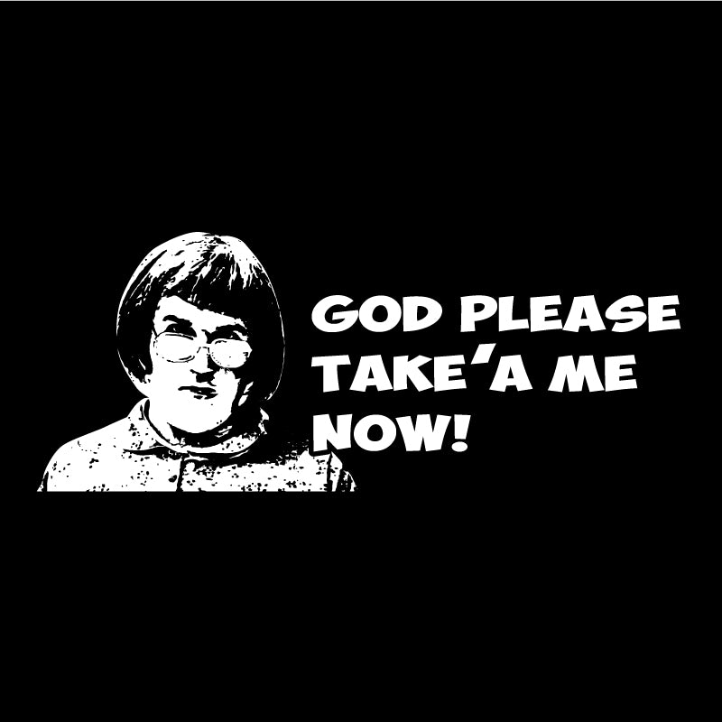 God please take'a me now!