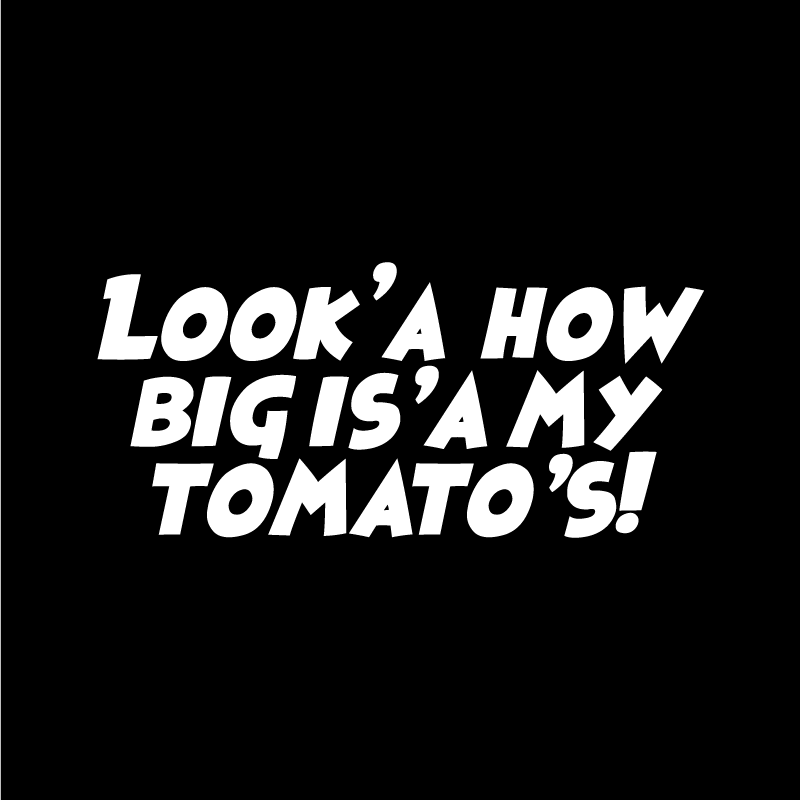 Look'a how big is'a my tomato's! Text Only