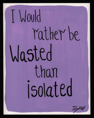 I would rather be wasted than isolated