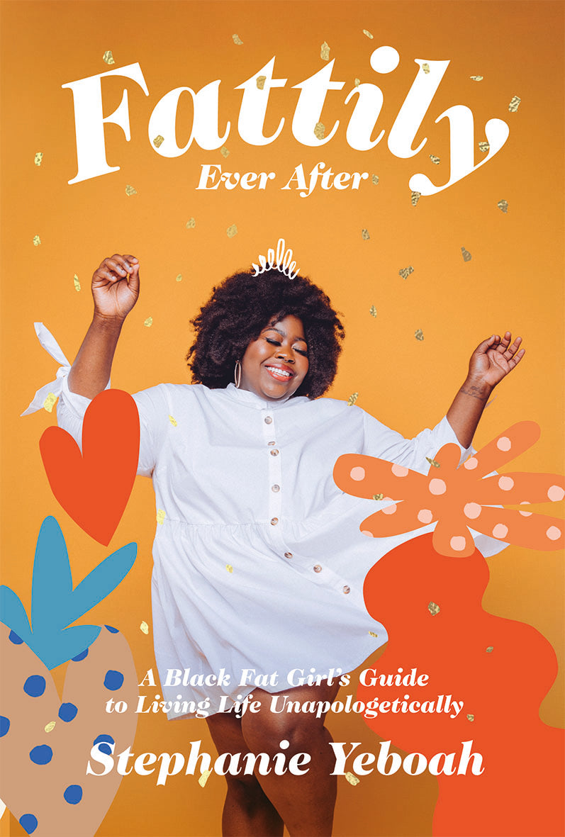 Fattily Ever After: A Fat, Black Girl's Guide to Living Life Unapologetically (Hardback) - Stephanie Yeboah - SIGNED