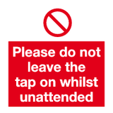 Please do not leave the tap on whilst unattended sign