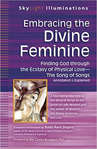 Embracing the Divine Feminine: Finding God through God the Ecstasy of Physical Love―The Song of Songs Annotated & Explained