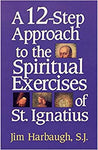 A 12-Step Approach to the Spiritual Exercises of St. Ignatius