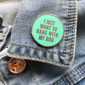 I Just Wanna Hang with my Dog Enamel Pin