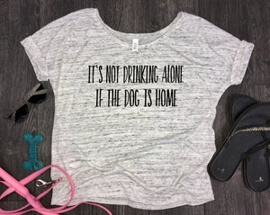 It's Not Drinking Alone If The Dog Is Home Slouchy Women's Shirt