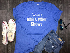 I Prefer Dog and Pony shows.... women's jersey tee, triblend, dog mom shirt, shirt for dog mom, fur mama, funny dog shirt, dogs, wine