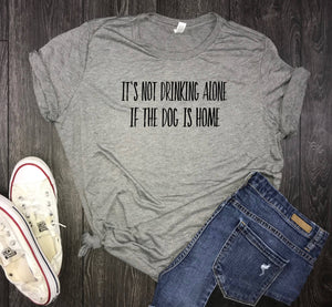 Dog drinking womens tshirt, it's not drinking alone if the dog is home, funny dog wine shirt, dog drinking shirt, pet lover, funny dog shirt
