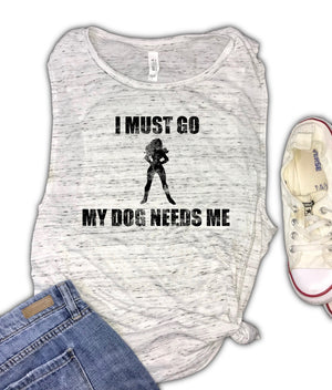 I Must Go My Dog Needs Me Women's Muscle Tank