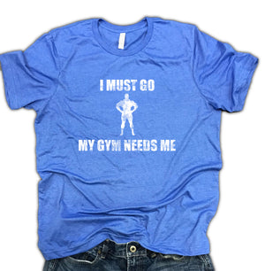 I Must Go My Gym Needs Me Soft Blend Workout Shirt