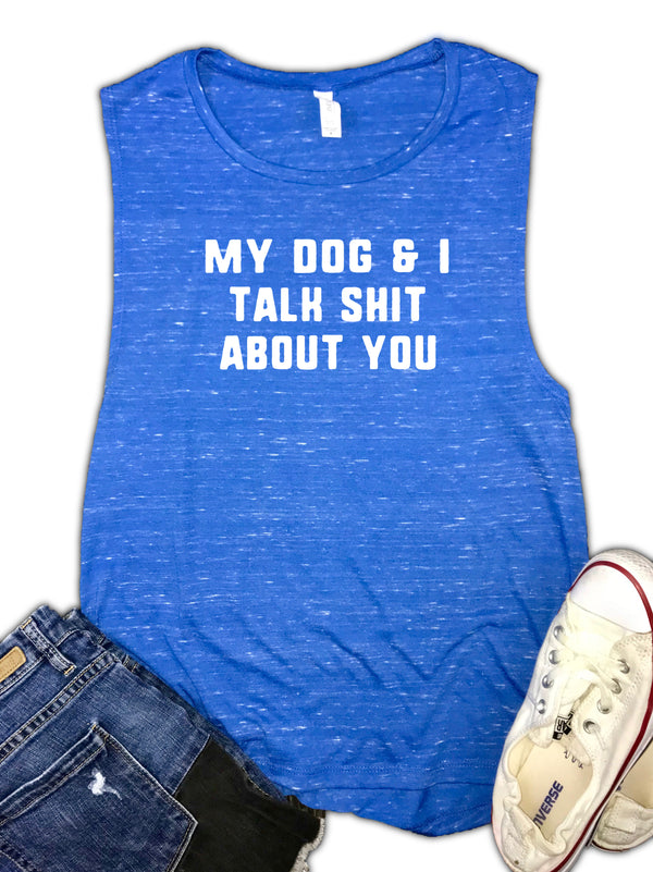 My Dog and I Talk Shit About You Funny Women's Muscle Tank