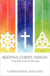 BUDDHA, CHRIST, MERLIN: Three Wise Men For Our Age