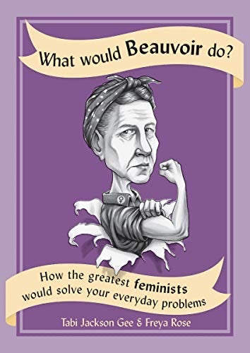 What Would Beauvoir Do? : How the Greatest Feminists Would Solve Your Everyday Problems