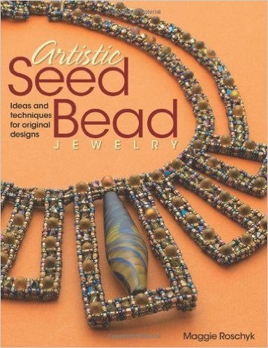 Artistic Seed Bead Jewelry: Ideas and Techniques for Original Designs by Maggie Roschyk