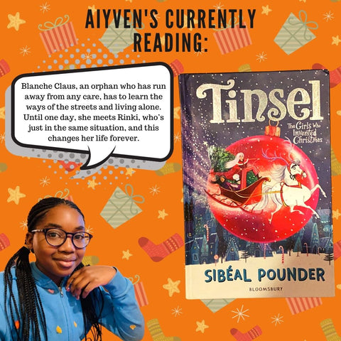 """Aiyven read Tinsel in December. The image has an orange background with festive themed items such as presents and stockings. There's a picture of Aiyven with a speech bubble over her head. The writing in the bubble says  """"Blanche Claus, an orphan who has run away from any care, has to learn the ways of the streets and living alone. Until one day, she meets Rinki, who's just in the same situation, and this changes her life forever"""". To the right of Aiyven and the speech bubble is a picture of the book Tinsel by Sibeal Pounder"""