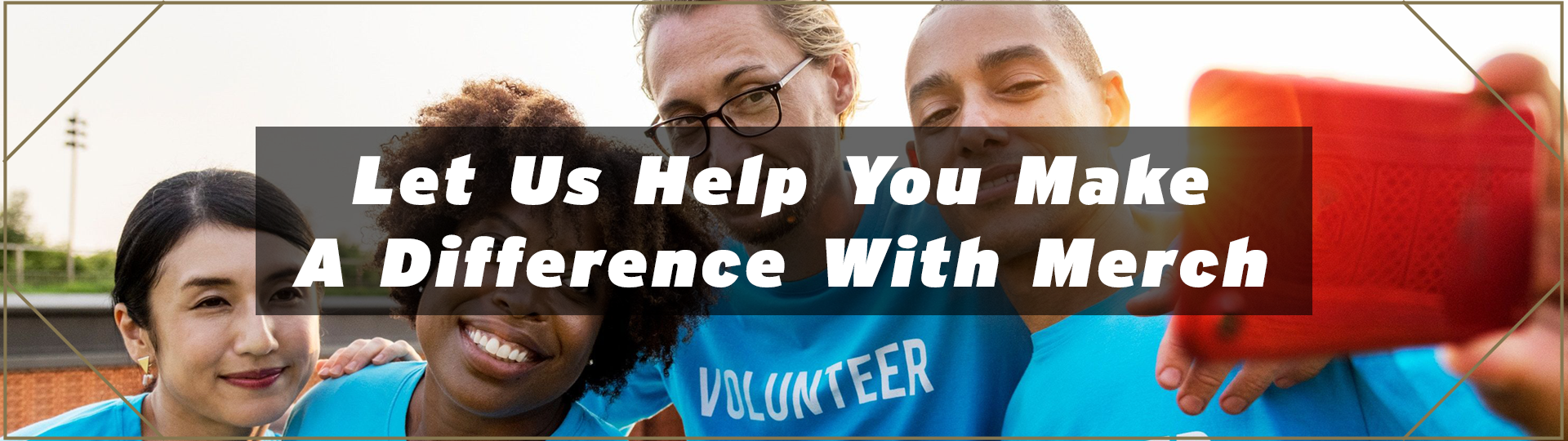 Let Us Help You Make A Difference With Merch