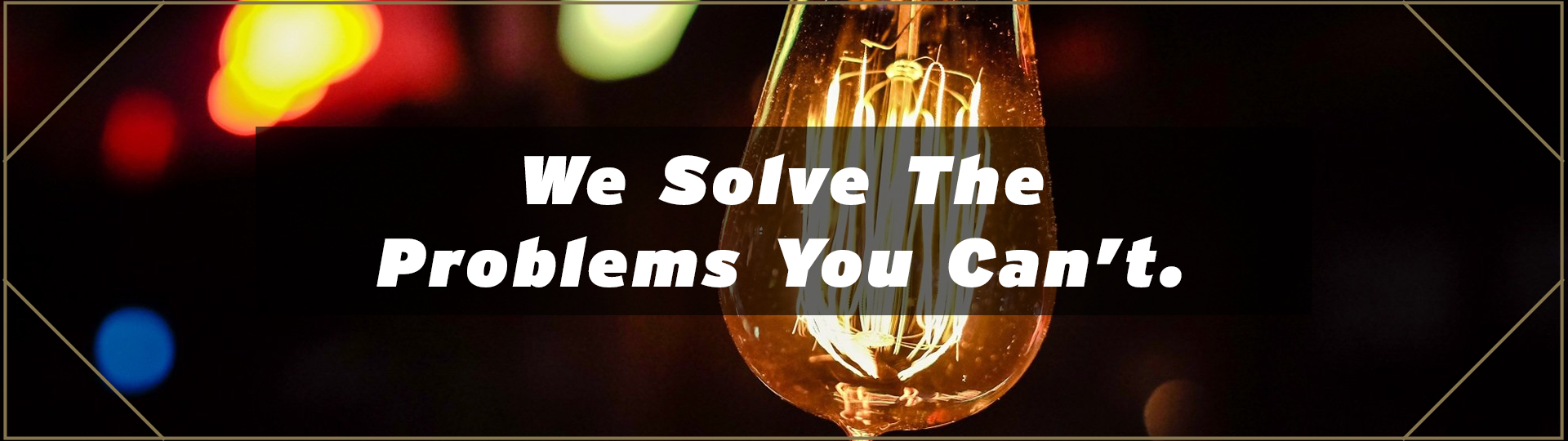 We Solve The Problem You Can't.
