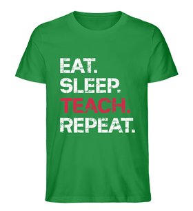 EAT SLEEP TEACH REPEAT - Premium BIO Lehrer T-Shirt