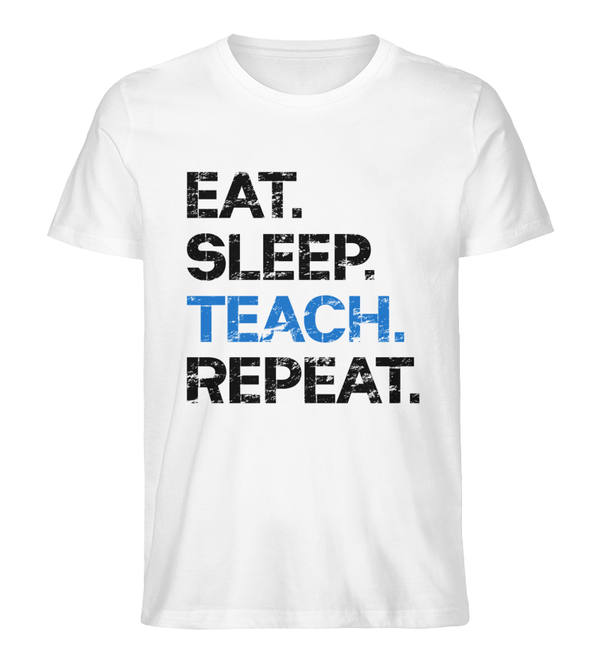 EAT SLEEP TEACH REPEAT - Premium Bio T-Shirt - Lehrershirts