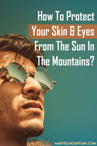 How to Protect Your Skin & Eyes From the Sun In The Mountains?
