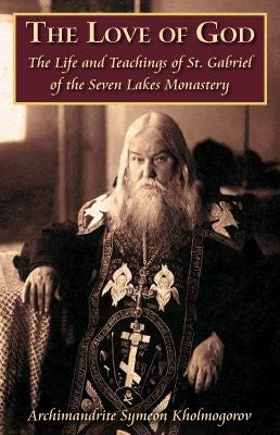 The Love of God: The Life and Teachings of St. Gabriel of the Seven Lakes Monastery