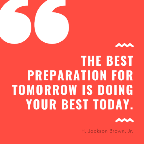 quote: the best preparation for tomorrow is doing your best today