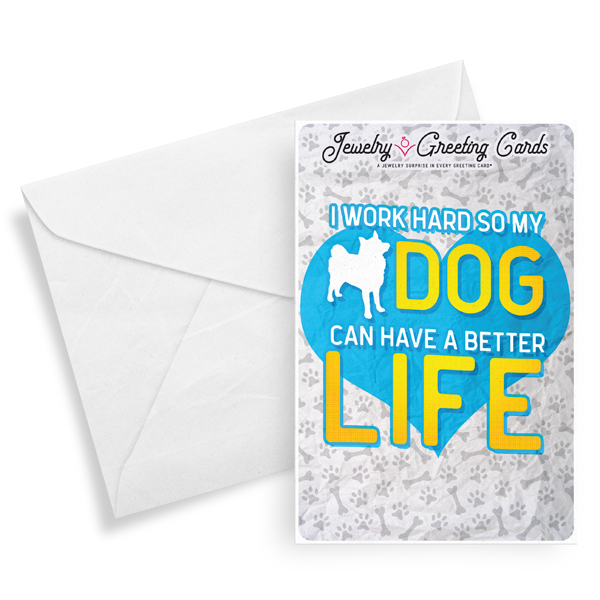 I Work Hard So My Dog Can Have A Better Life | Jewelry Greeting Cards®-Jewelry Greeting Cards-The Official Website of Jewelry Candles - Find Jewelry In Candles!