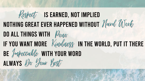 OUR COMPANY PRINCIPLES * Respect is earned, not implied * Nothing great ever happened without hard work * Do all things with Pono (integrity) * If you want more kindness in the world, put it there * Be impeccable with your word * Always do your best