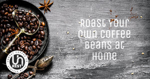 How to roast your own coffee beans at home by Unrest Coffee