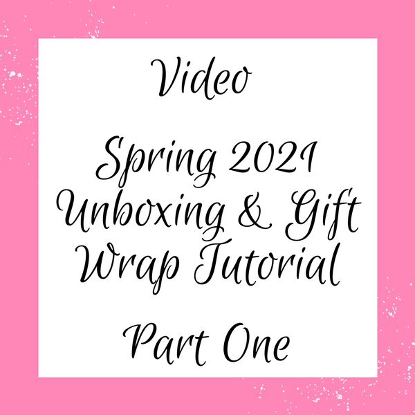 Video: Spring 2021 Unboxing & Gift Wrap Tutorial, Part 1